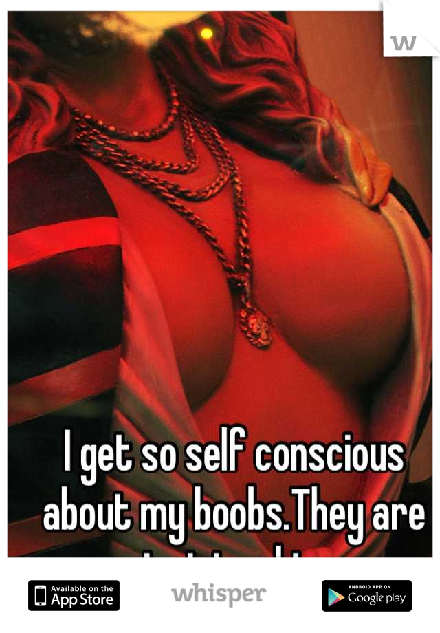 I get so self conscious about my boobs.They are just too big.