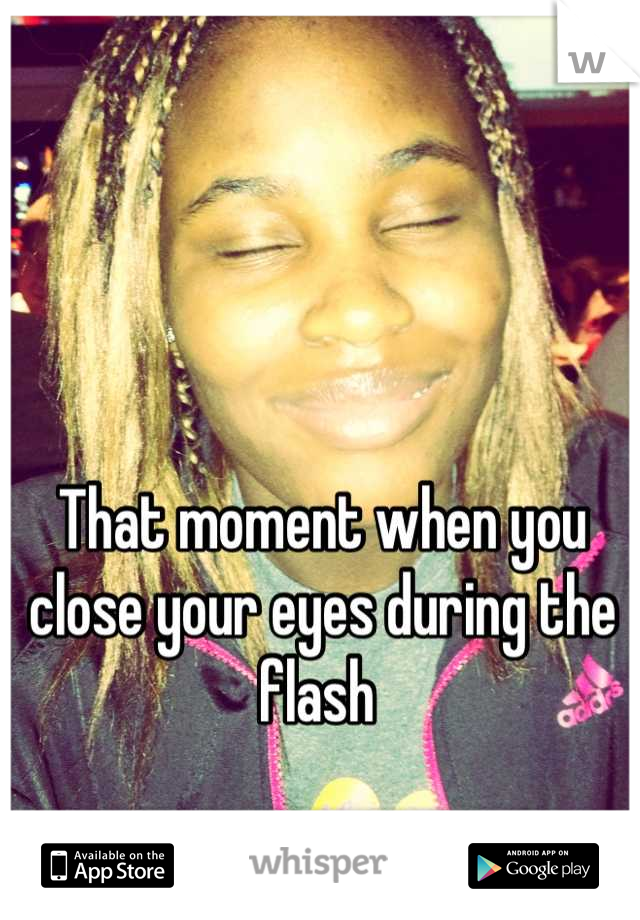 That moment when you close your eyes during the flash