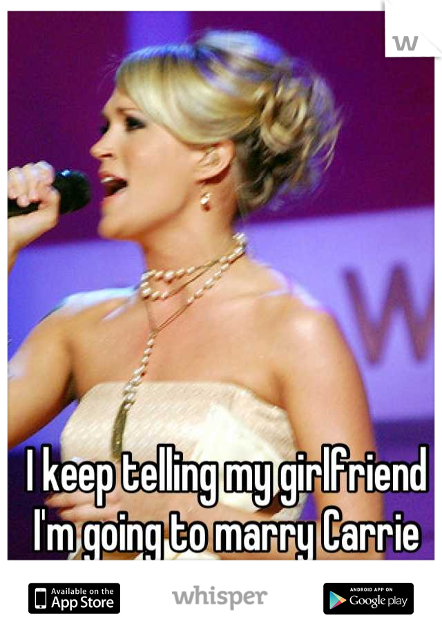 I keep telling my girlfriend I'm going to marry Carrie underwood!(it will happen)