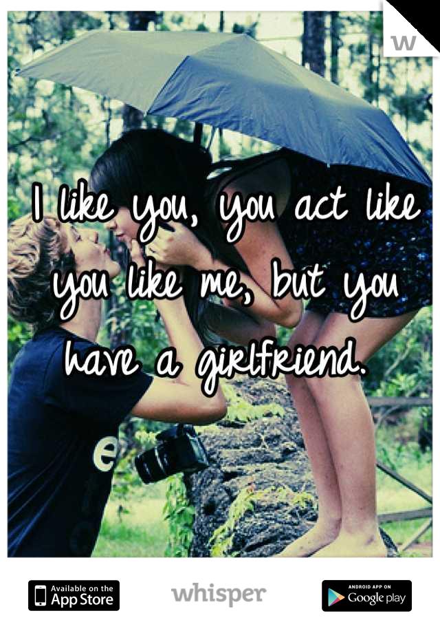 I like you, you act like you like me, but you have a girlfriend.