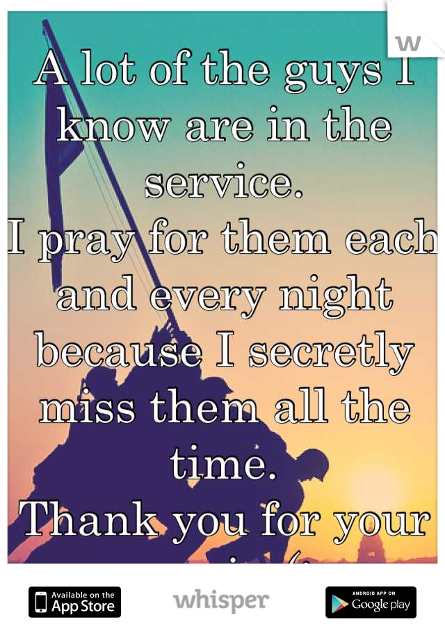 A lot of the guys I know are in the service.  I pray for them each and every night because I secretly miss them all the time. Thank you for your service(: