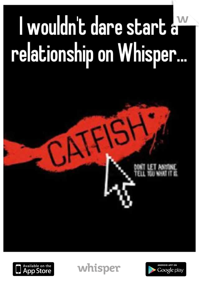 I wouldn't dare start a relationship on Whisper...