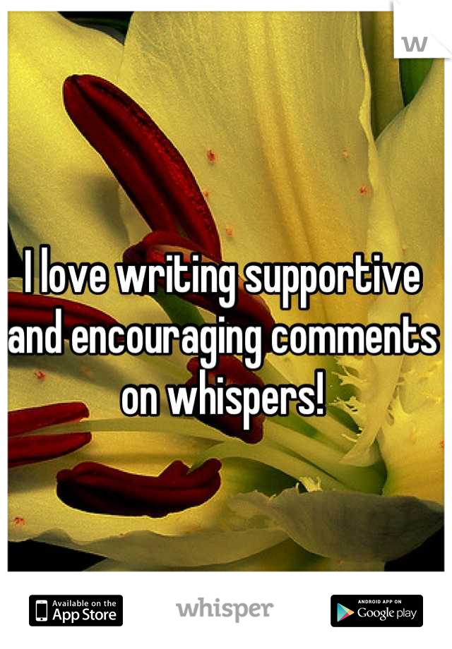 I love writing supportive and encouraging comments on whispers!