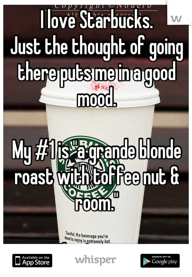 """I love Starbucks.  Just the thought of going there puts me in a good mood.   My #1 is """"a grande blonde roast with toffee nut & room.""""  What's yours?"""