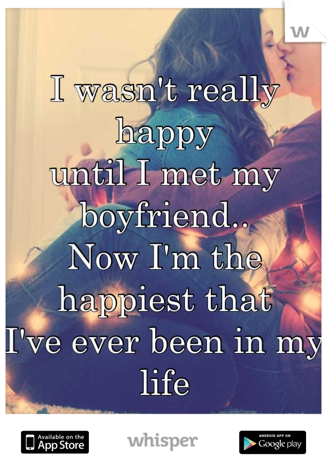 I wasn't really happy  until I met my boyfriend..  Now I'm the happiest that I've ever been in my life