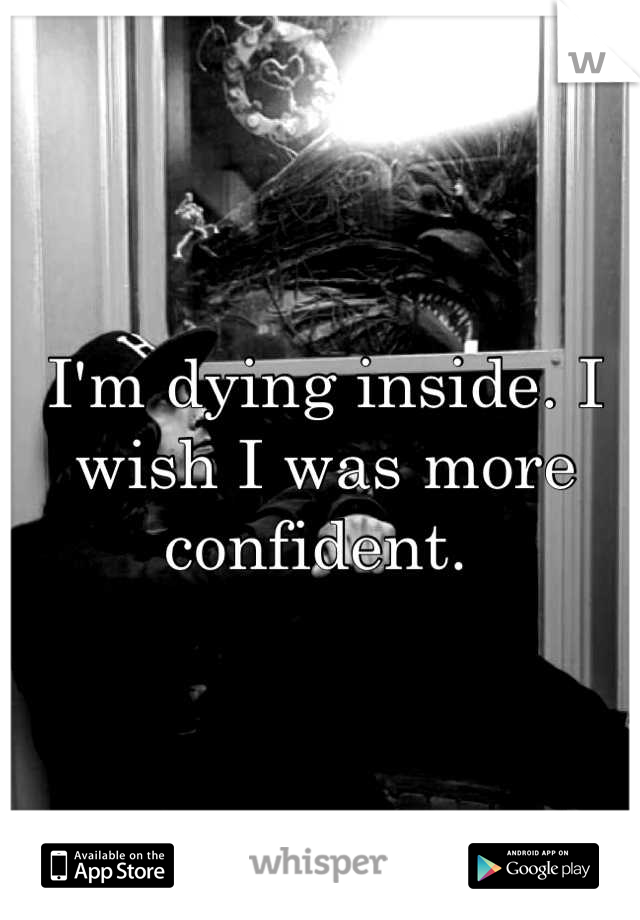 I'm dying inside. I wish I was more confident.