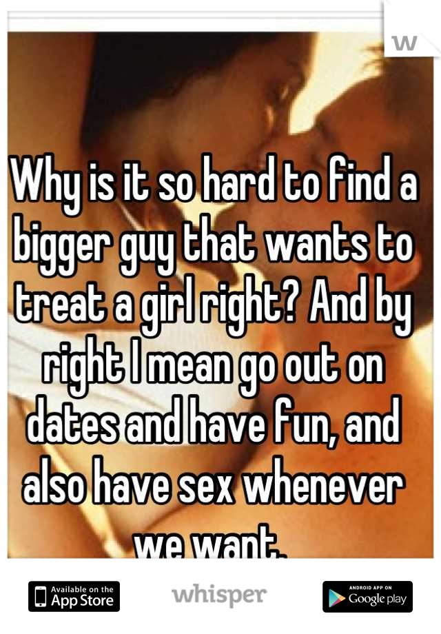 Why is it so hard to find a bigger guy that wants to treat a girl right? And by right I mean go out on dates and have fun, and also have sex whenever we want.