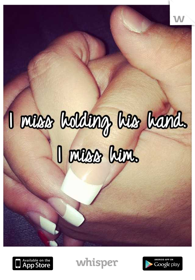 I miss holding his hand. I miss him.