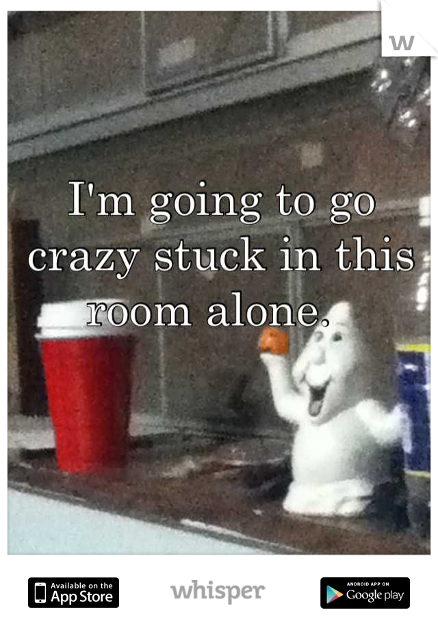 I'm going to go crazy stuck in this room alone.