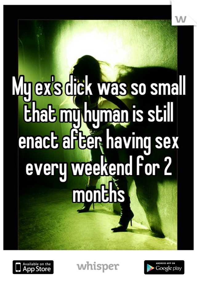My ex's dick was so small that my hyman is still enact after having sex every weekend for 2 months