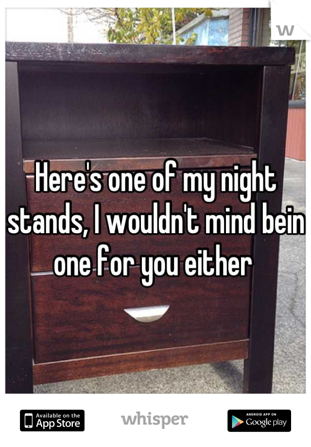 Here's one of my night stands, I wouldn't mind bein one for you either