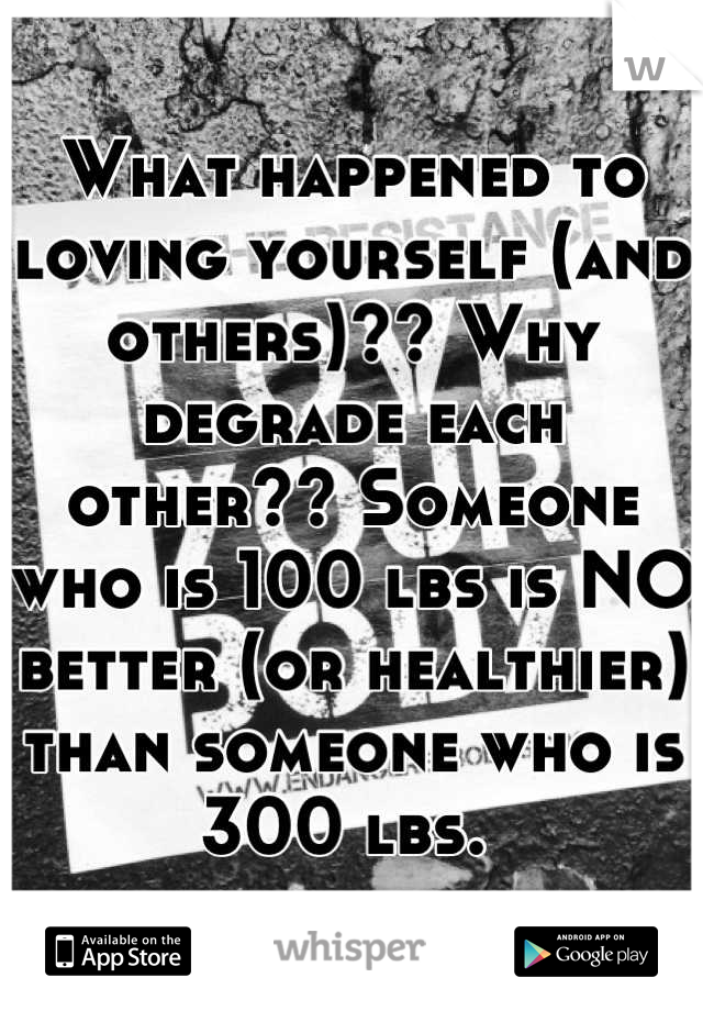 What happened to loving yourself (and others)?? Why degrade each other?? Someone who is 100 lbs is NO better (or healthier) than someone who is 300 lbs.