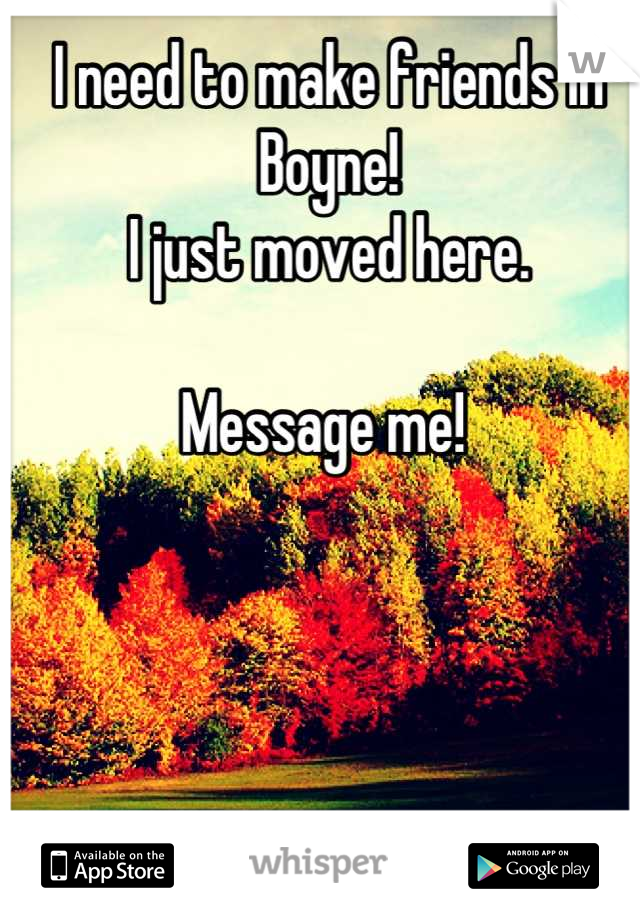 I need to make friends in Boyne!  I just moved here.   Message me!