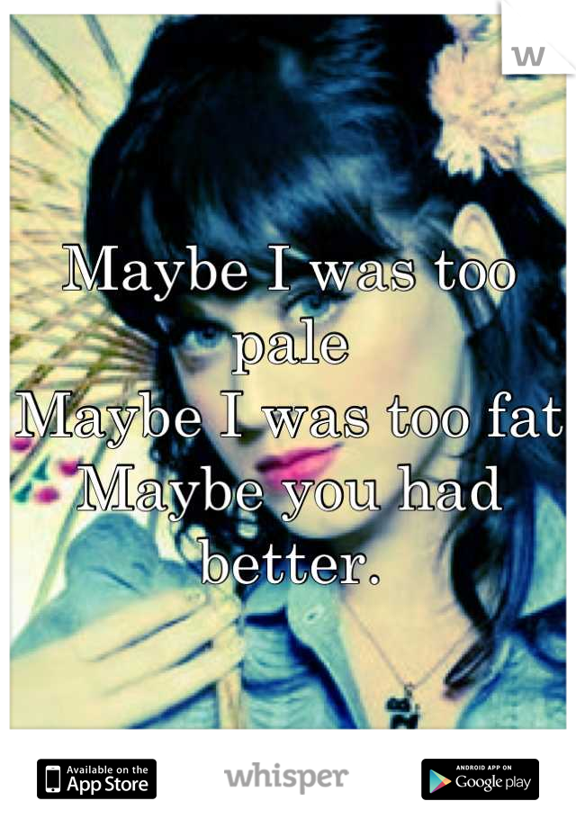 Maybe I was too pale Maybe I was too fat Maybe you had better.