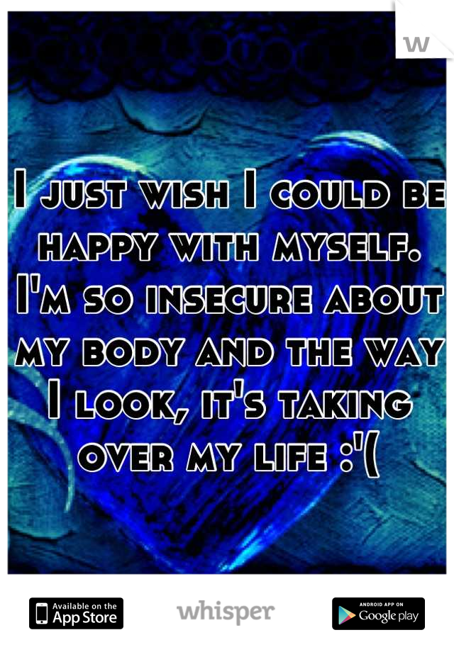 I just wish I could be happy with myself. I'm so insecure about my body and the way I look, it's taking over my life :'(