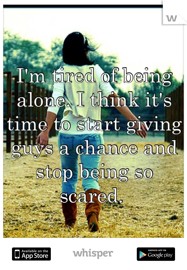 I'm tired of being alone. I think it's time to start giving guys a chance and stop being so scared.