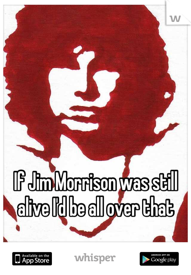 If Jim Morrison was still alive I'd be all over that