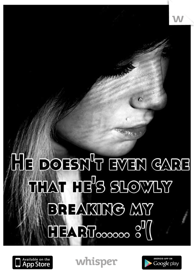 He doesn't even care that he's slowly breaking my heart...... :'(