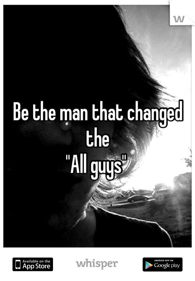 """Be the man that changed the  """"All guys"""""""