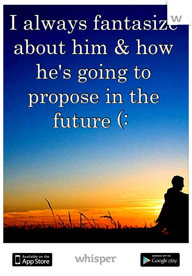 I always fantasize about him & how he's going to propose in the future (: