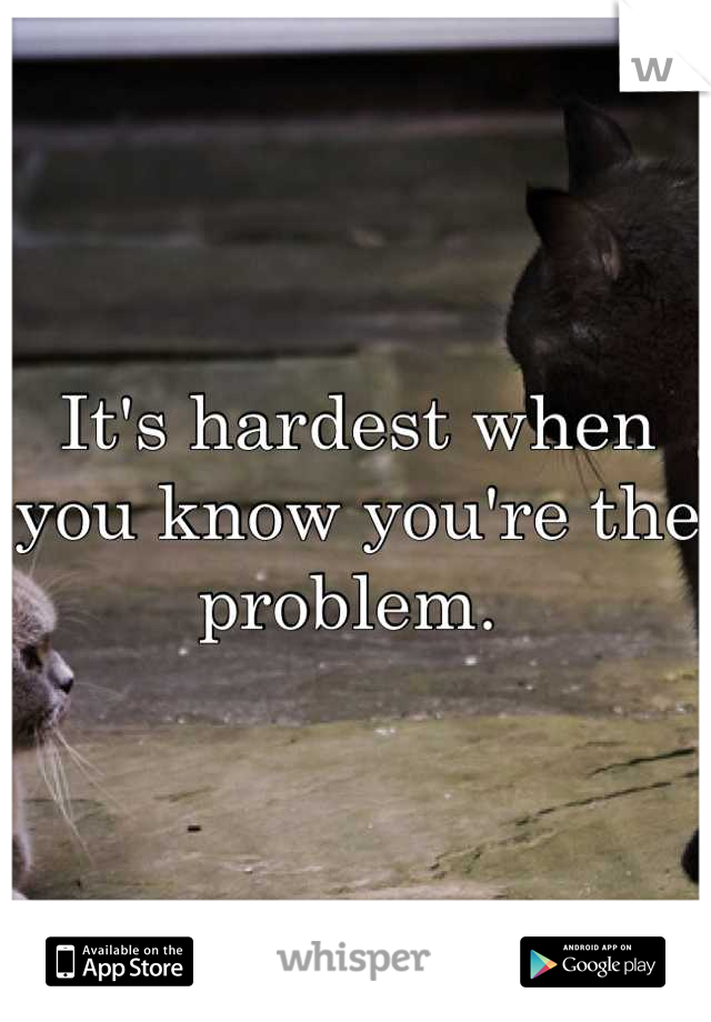 It's hardest when you know you're the problem.