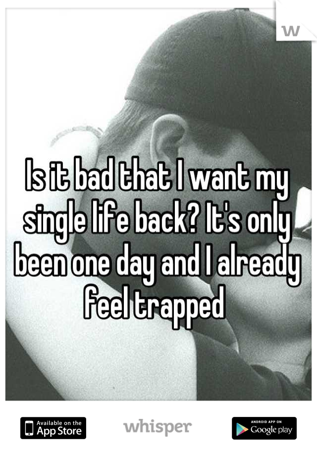 Is it bad that I want my single life back? It's only been one day and I already feel trapped