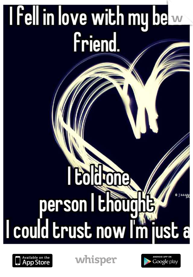 I fell in love with my best friend.      I told one  person I thought  I could trust now I'm just a stranger to both of them