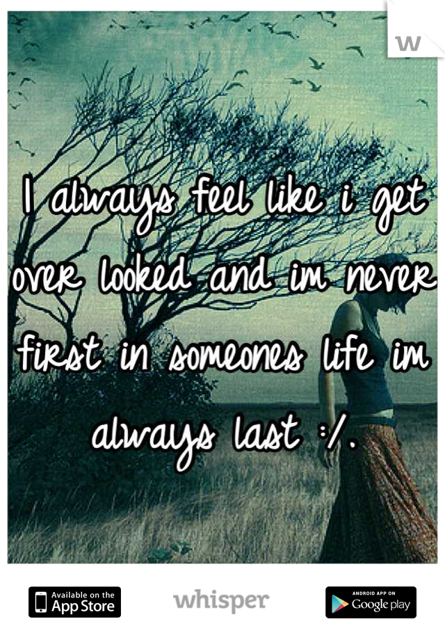 I always feel like i get over looked and im never first in someones life im always last :/.