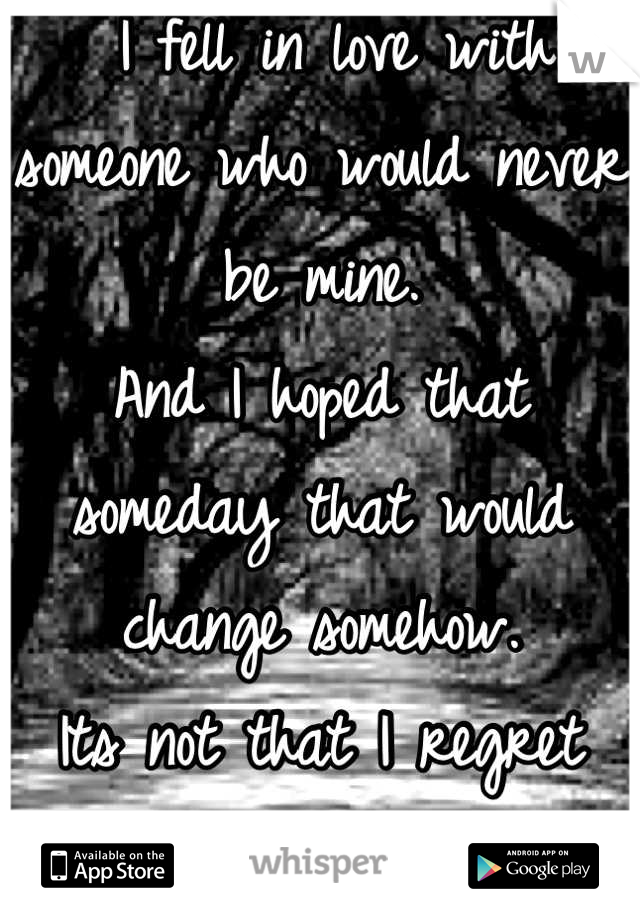I fell in love with someone who would never be mine.  And I hoped that someday that would change somehow.  Its not that I regret that I fell for you.  I just regret having so much hope.