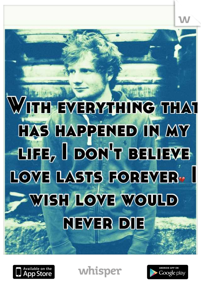 With everything that has happened in my life, I don't believe love lasts forever💔 I wish love would never die