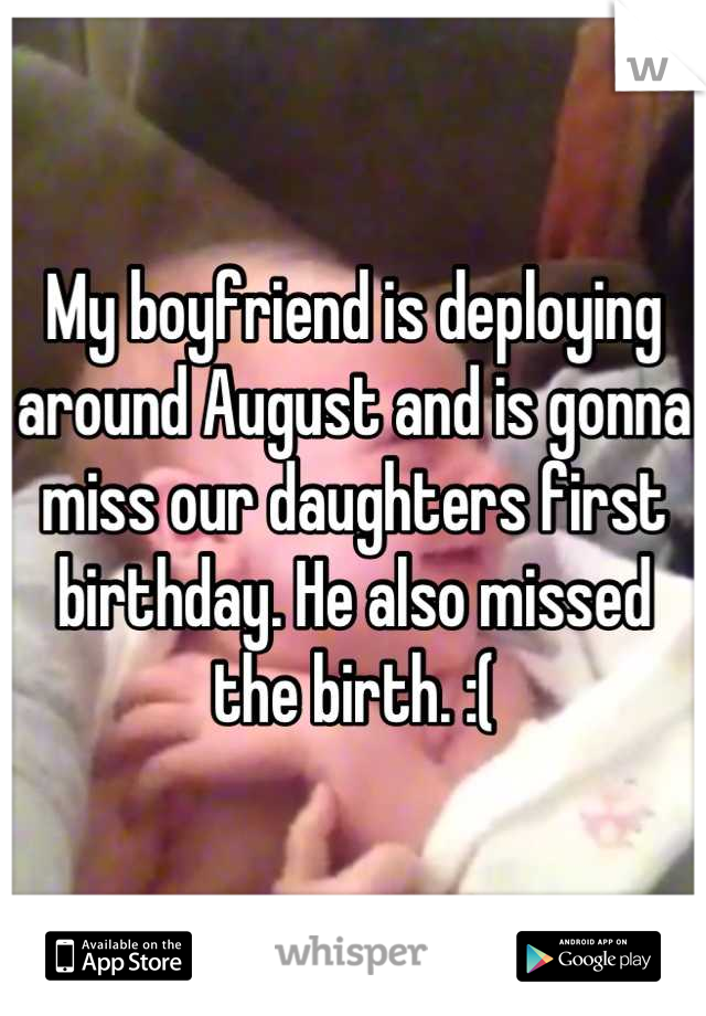 My boyfriend is deploying around August and is gonna miss our daughters first birthday. He also missed the birth. :(