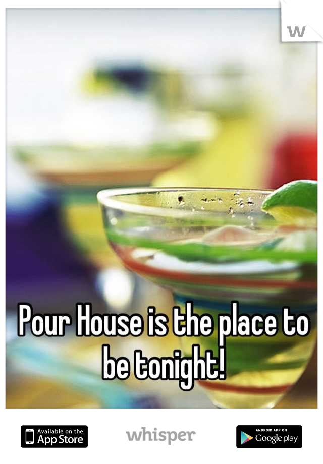 Pour House is the place to be tonight!