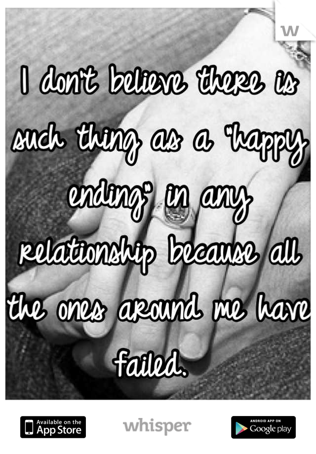 """I don't believe there is such thing as a """"happy ending"""" in any relationship because all the ones around me have failed."""