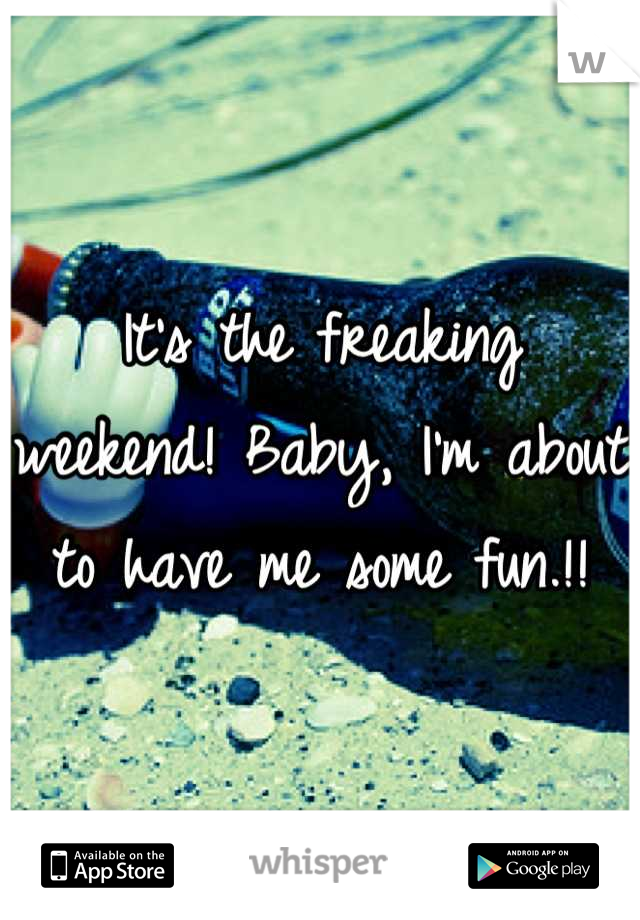 It's the freaking weekend! Baby, I'm about to have me some fun.!!