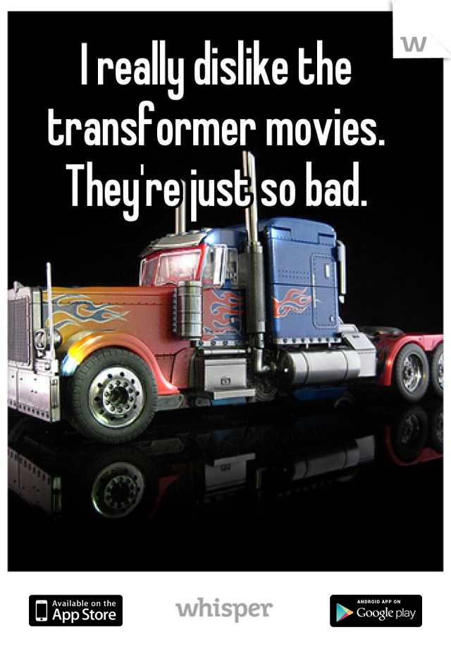 I really dislike the transformer movies. They're just so bad.