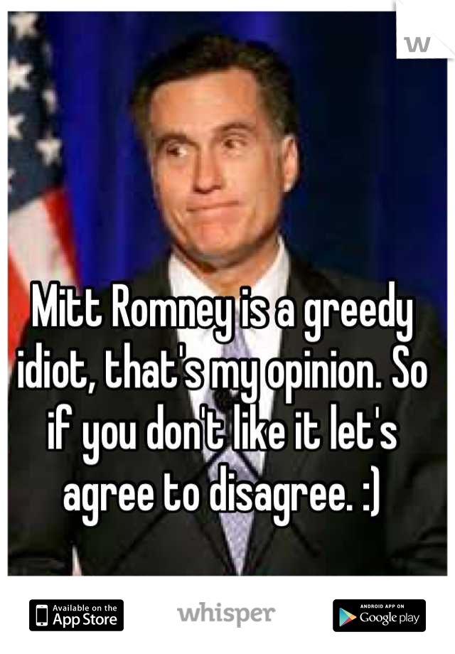 Mitt Romney is a greedy idiot, that's my opinion. So if you don't like it let's agree to disagree. :)
