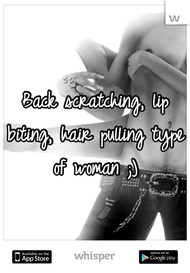 Back scratching, lip biting, hair pulling type of woman ;)