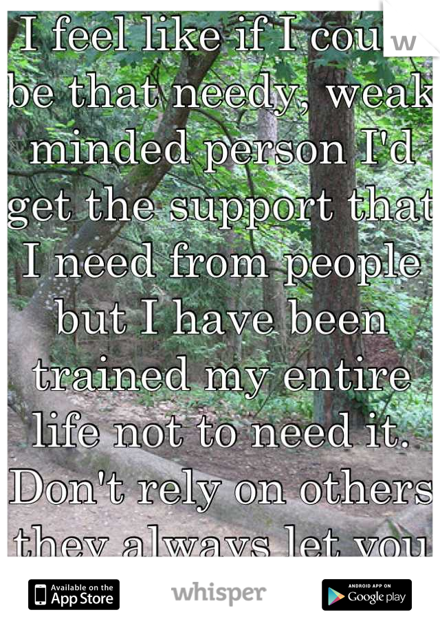 I feel like if I could be that needy, weak minded person I'd get the support that I need from people but I have been trained my entire life not to need it. Don't rely on others they always let you down