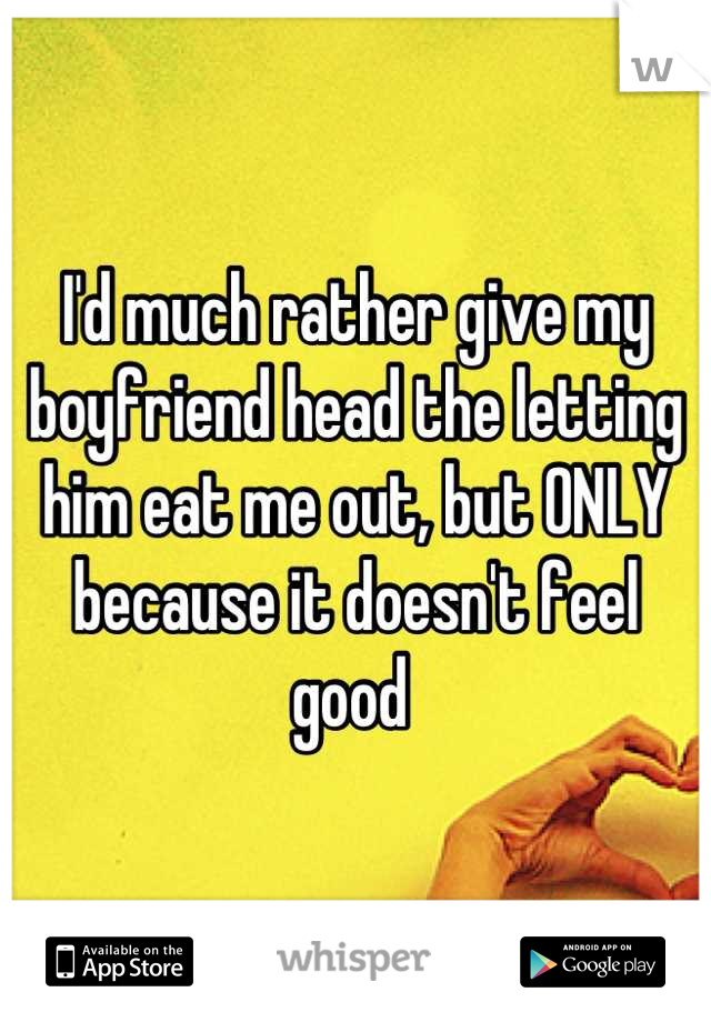 I'd much rather give my boyfriend head the letting him eat me out, but ONLY because it doesn't feel good