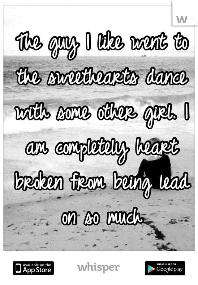 The guy I like went to the sweethearts dance with some other girl. I am completely heart broken from being lead on so much
