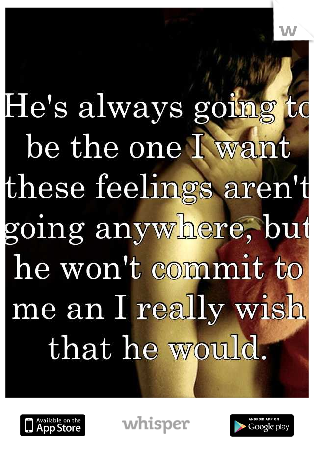 He's always going to be the one I want these feelings aren't going anywhere, but he won't commit to me an I really wish that he would.