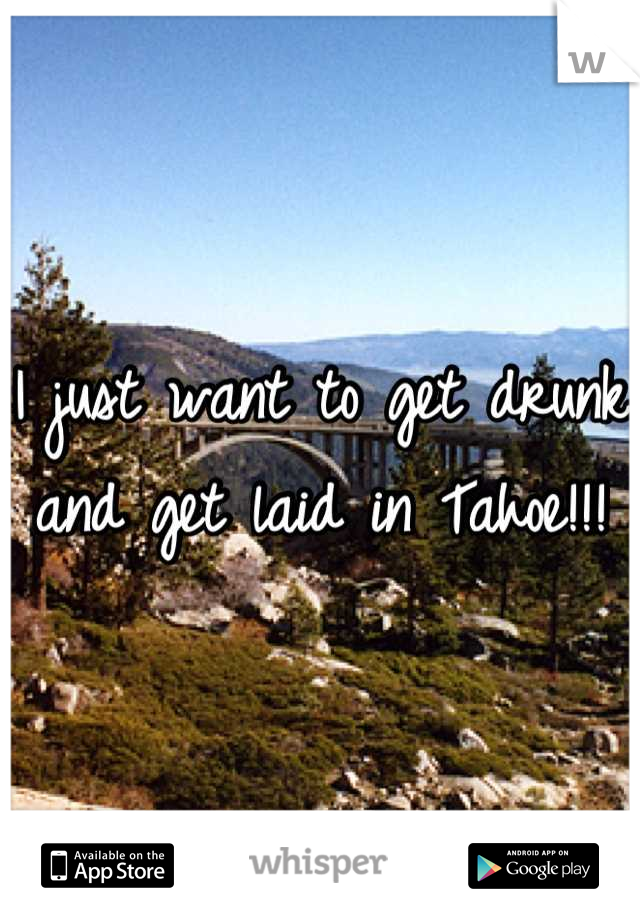 I just want to get drunk and get laid in Tahoe!!!