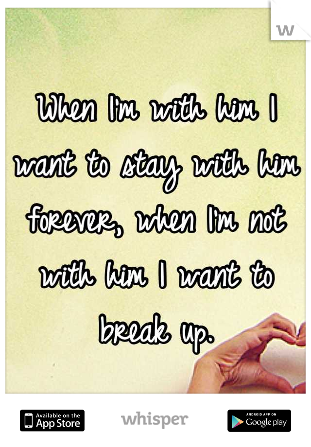 When I'm with him I want to stay with him forever, when I'm not with him I want to break up.