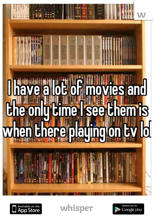 I have a lot of movies and the only time I see them is when there playing on tv lol