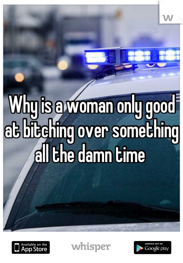Why is a woman only good at bitching over something all the damn time