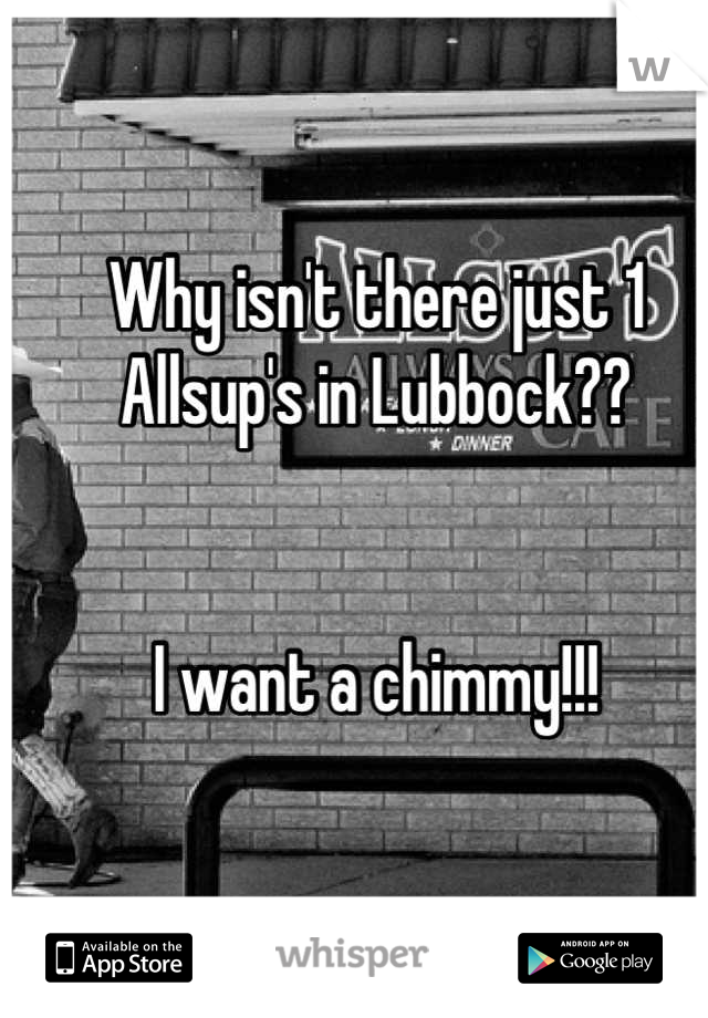 Why isn't there just 1 Allsup's in Lubbock??   I want a chimmy!!!