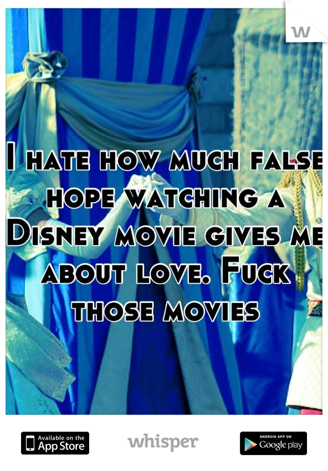 I hate how much false hope watching a Disney movie gives me about love. Fuck those movies