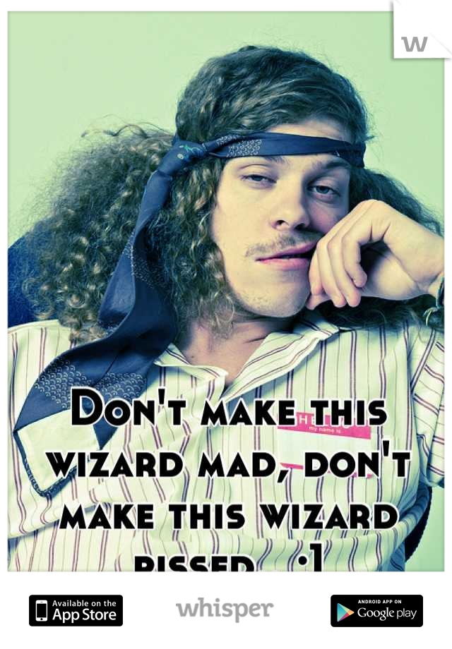 Don't make this wizard mad, don't make this wizard pissed.. ;]