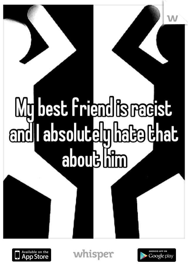 My best friend is racist and I absolutely hate that about him