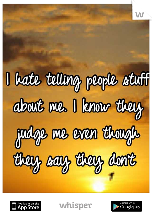 I hate telling people stuff about me. I know they judge me even though they say they don't